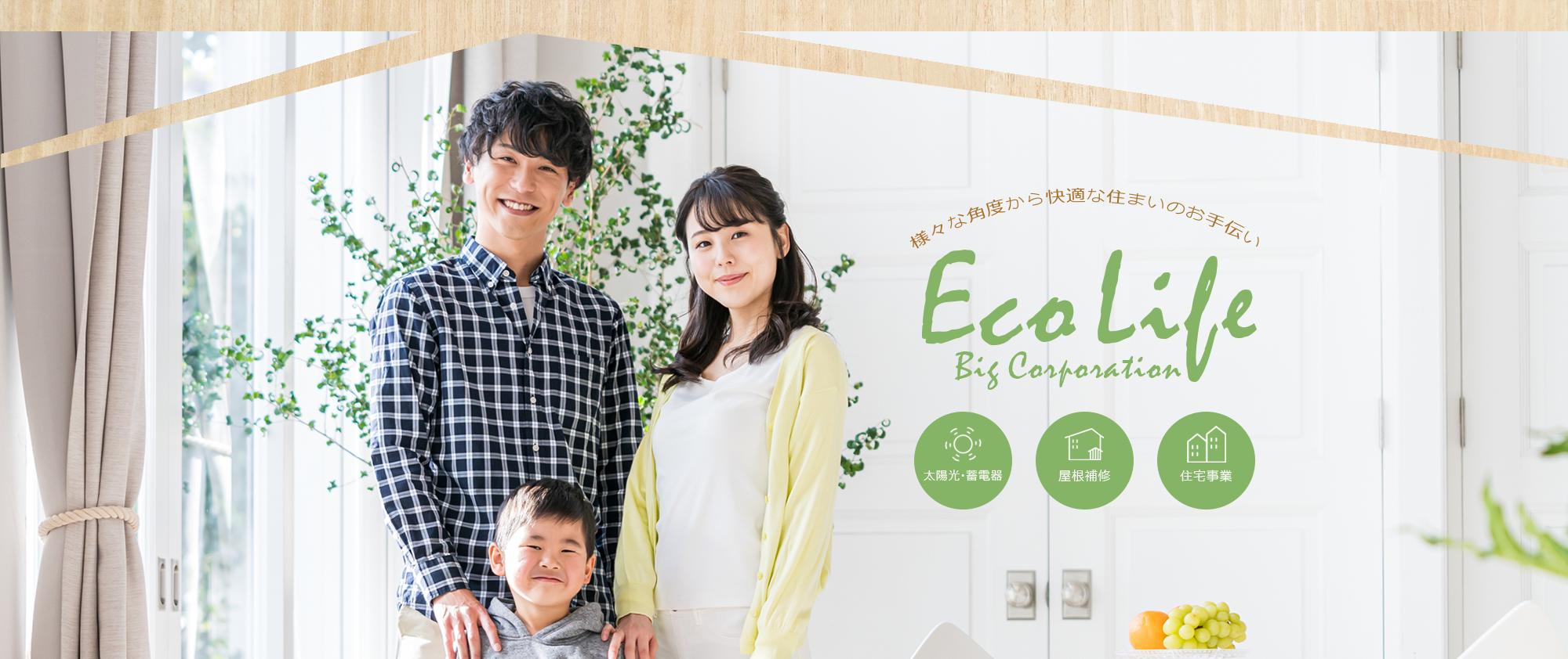 様々な角度から快適な住まいのお手伝い Eco Life Big Corporation